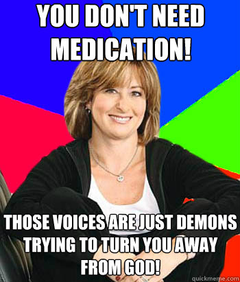 You don't need medication!  Those voices are just demons trying to turn you away from god!  - You don't need medication!  Those voices are just demons trying to turn you away from god!   Sheltering Suburban Mom