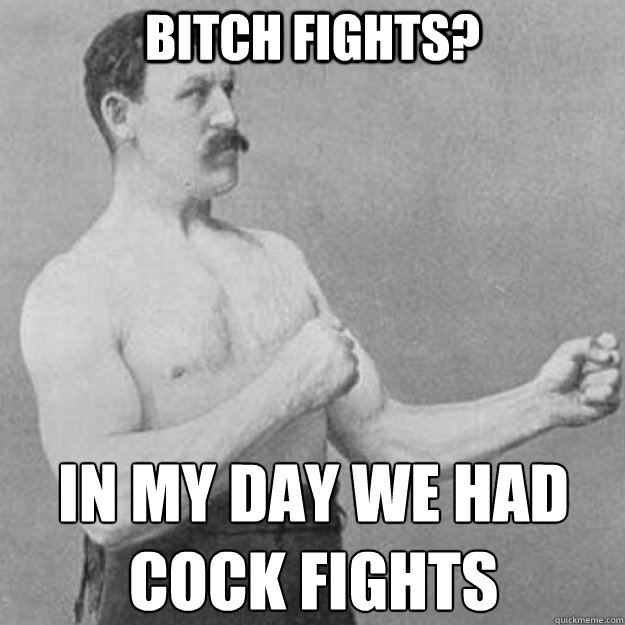bitch fights? in my day we had  cock fights - bitch fights? in my day we had  cock fights  overly manly man