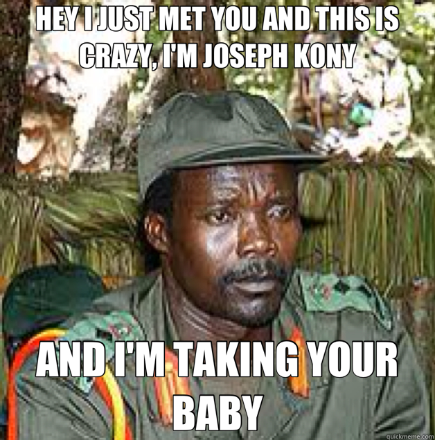 HEY I JUST MET YOU AND THIS IS CRAZY, I'M JOSEPH KONY AND I'M TAKING YOUR BABY