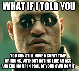 what if i told you You can still have a great time drinking, without acting like an ass and ending up in pool of your own vomit - what if i told you You can still have a great time drinking, without acting like an ass and ending up in pool of your own vomit  Matrix Morpheus