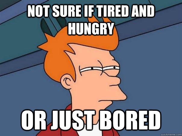 Not sure if tired and hungry Or just bored - Not sure if tired and hungry Or just bored  Futurama Fry