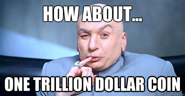 How about... ONE TRILLION DOLLAR COIN - How about... ONE TRILLION DOLLAR COIN  Dr Evil Laugh
