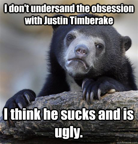 I don't undersand the obsession with Justin Timberake I think he sucks and is ugly.  - I don't undersand the obsession with Justin Timberake I think he sucks and is ugly.   Confession Bear