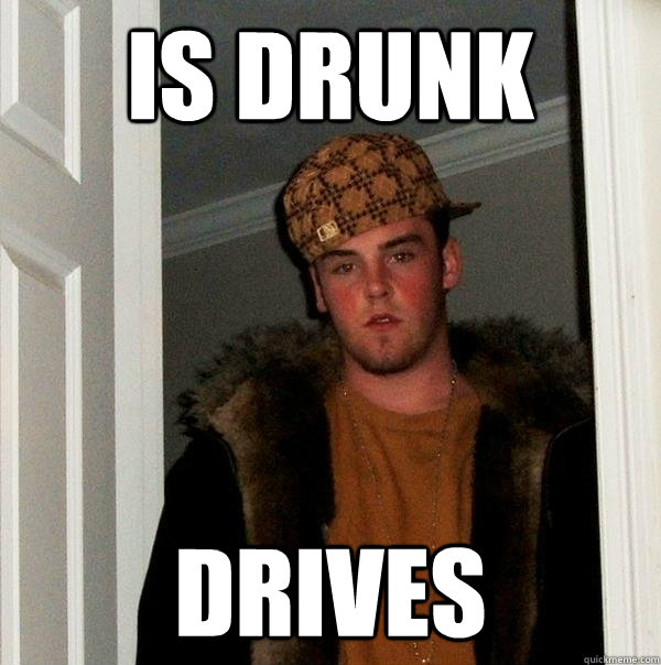 Is drunk Drives - Is drunk Drives  Scumbag Steve