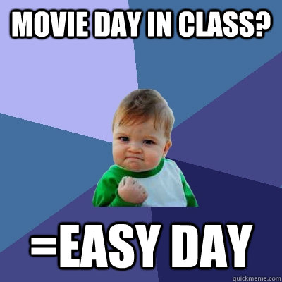 movie day in class? =easy day - movie day in class? =easy day  Success Kid