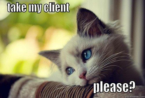 TAKE MY CLIENT                                                                          PLEASE? First World Problems Cat