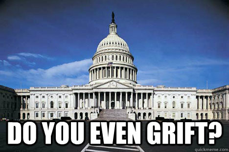 do you even grift? -  do you even grift?  Scumbag Congress