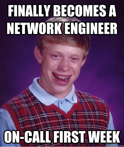 Finally becomes a network engineer on-call first week - Finally becomes a network engineer on-call first week  Bad Luck Brian