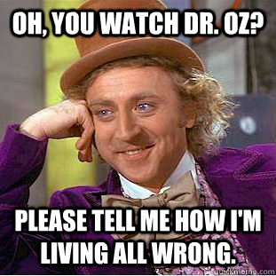 Oh, you watch Dr. Oz? Please tell me how i'm living all wrong. - Oh, you watch Dr. Oz? Please tell me how i'm living all wrong.  Condescending Wonka