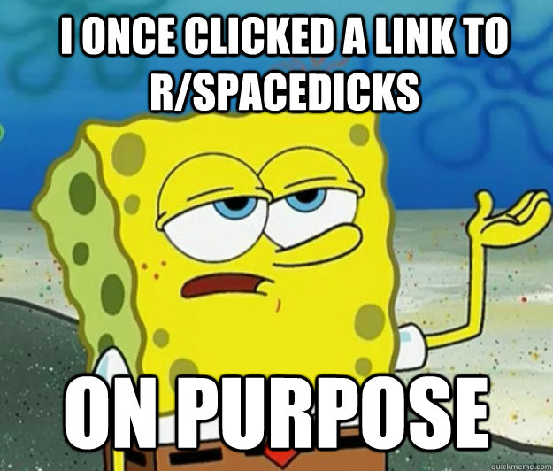 I ONCE CLICKED A LINK TO R/SPACEDICKS ON PURPOSE - I ONCE CLICKED A LINK TO R/SPACEDICKS ON PURPOSE  How tough am I