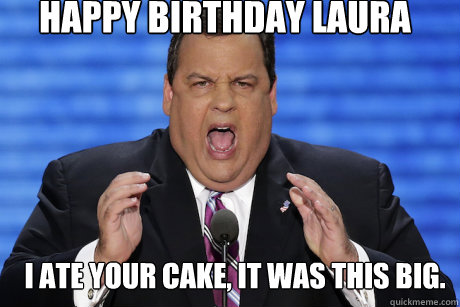 4bd83cd907faf04fcdeb9cf2f5e7bf18b8a4a82b25e5b246c32babbd367b4e57 happy birthday laura i ate your cake, it was this big chris