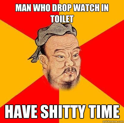 man who drop watch in toilet have shitty time  Confucius says