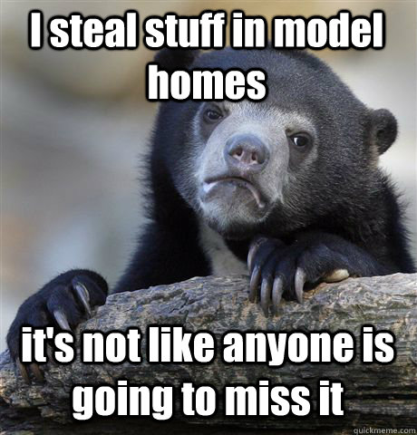 I steal stuff in model homes it's not like anyone is going to miss it - I steal stuff in model homes it's not like anyone is going to miss it  Confession Bear