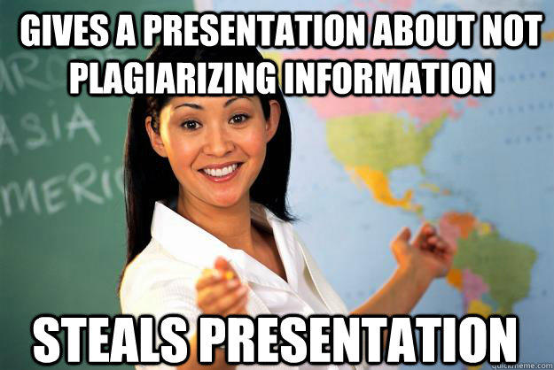 Gives a presentation about not plagiarizing information  Steals presentation - Gives a presentation about not plagiarizing information  Steals presentation  Unhelpful High School Teacher