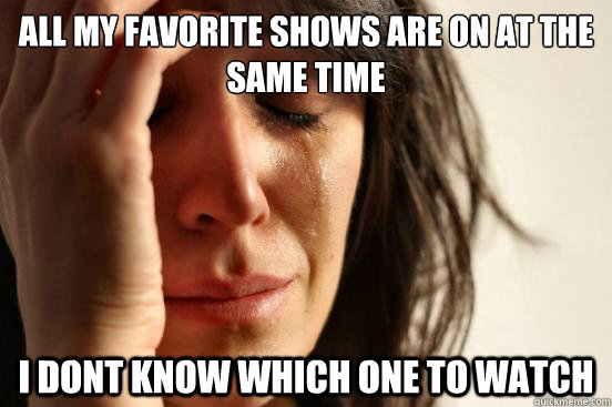 all my favorite shows are on at the same time i dont know which one to watch  - all my favorite shows are on at the same time i dont know which one to watch   First World Problems