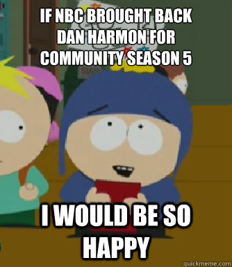 If NBC brought back  Dan Harmon for  Community Season 5 I would be so happy - If NBC brought back  Dan Harmon for  Community Season 5 I would be so happy  Craig - I would be so happy
