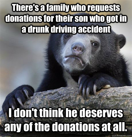 There's a family who requests donations for their son who got in a drunk driving accident I don't think he deserves any of the donations at all. - There's a family who requests donations for their son who got in a drunk driving accident I don't think he deserves any of the donations at all.  Confession Bear