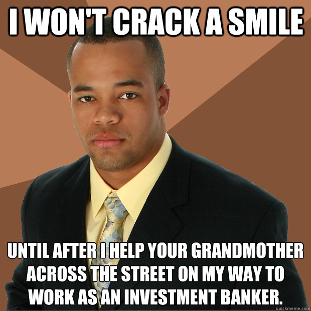 I won't crack a smile until after I help your grandmother across the street on my way to work as an investment banker. - I won't crack a smile until after I help your grandmother across the street on my way to work as an investment banker.  Successful Black Man