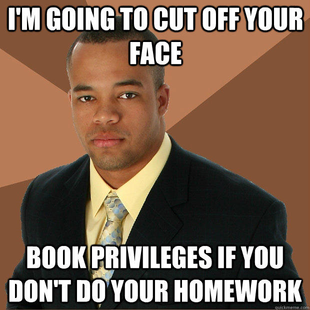 I'm going to cut off your face book privileges if you don't do your homework - I'm going to cut off your face book privileges if you don't do your homework  Successful Black Man