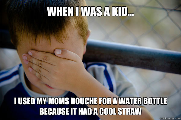 When i was a kid... I used my moms douche for a water bottle because it had a cool straw - When i was a kid... I used my moms douche for a water bottle because it had a cool straw  Misc