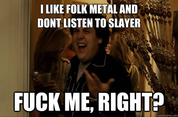 I like folk metal and  dont listen to slayer Fuck Me, Right? - I like folk metal and  dont listen to slayer Fuck Me, Right?  Fuck Me, Right