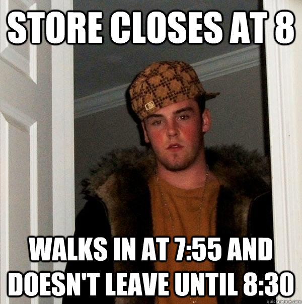 Store Closes at 8 walks in at 7:55 and doesn't leave until 8:30 - Store Closes at 8 walks in at 7:55 and doesn't leave until 8:30  Scumbag Steve