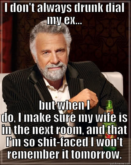 I DON'T ALWAYS DRUNK DIAL MY EX... BUT WHEN I DO, I MAKE SURE MY WIFE IS IN THE NEXT ROOM, AND THAT I'M SO SHIT-FACED I WON'T REMEMBER IT TOMORROW. The Most Interesting Man In The World