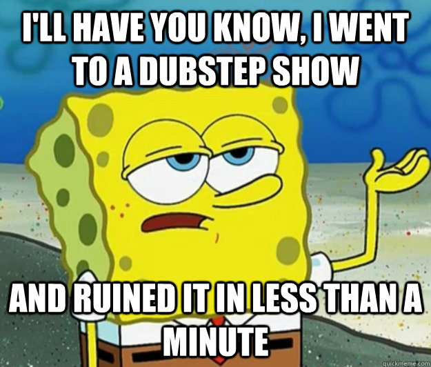 I'll have you know, I went to a dubstep show And ruined it in less than a minute - I'll have you know, I went to a dubstep show And ruined it in less than a minute  Tough Spongebob