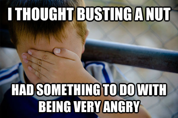 I THOUGHT BUSTING A NUT HAD SOMETHING TO DO WITH BEING VERY ANGRY - I THOUGHT BUSTING A NUT HAD SOMETHING TO DO WITH BEING VERY ANGRY  Misc