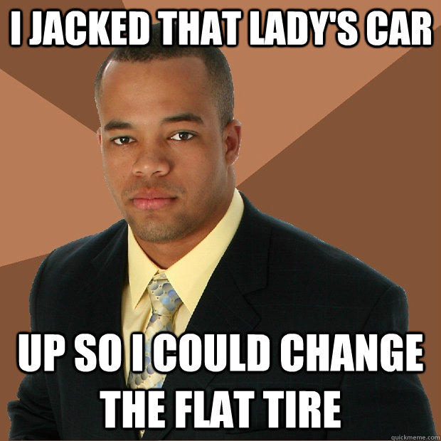 I jacked that lady's car up so i could change the flat tire