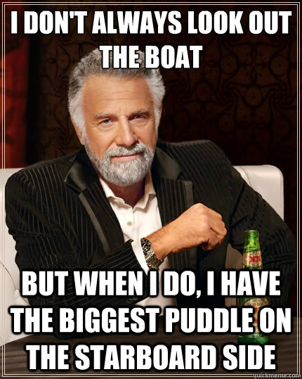 I don't always look out the boat But when i do, I have the biggest puddle on the starboard side - I don't always look out the boat But when i do, I have the biggest puddle on the starboard side  The Most Interesting Man In The World
