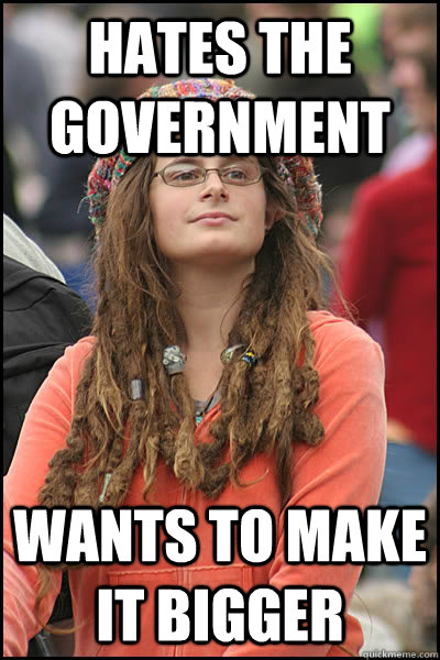 Hates the government wants to make it bigger - Hates the government wants to make it bigger  College Liberal