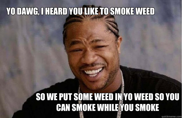 Yo Dawg, I heard you like to smoke weed So we put some weed in yo weed so you can smoke while you smoke