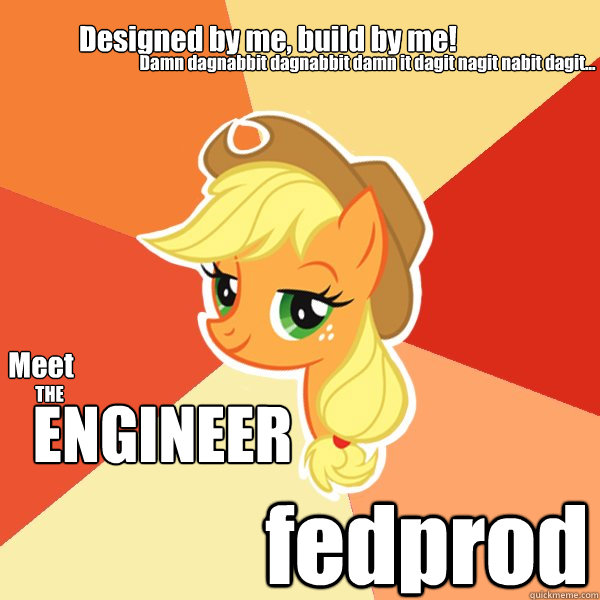 Meet THE ENGINEER fedprod Damn dagnabbit dagnabbit damn it dagit nagit nabit dagit... Designed by me, build by me! - Meet THE ENGINEER fedprod Damn dagnabbit dagnabbit damn it dagit nagit nabit dagit... Designed by me, build by me!  Applejack