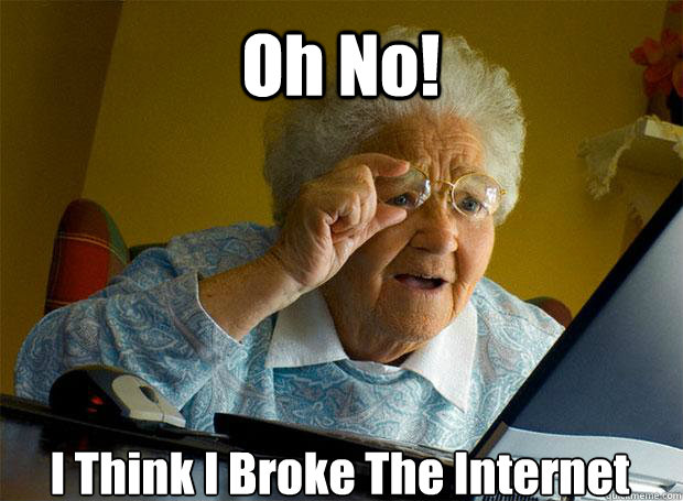 Oh No! I Think I Broke The Internet   - Oh No! I Think I Broke The Internet    Grandma finds the Internet