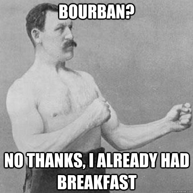 Bourban? No thanks, I already had breakfast - Bourban? No thanks, I already had breakfast  overly manly man