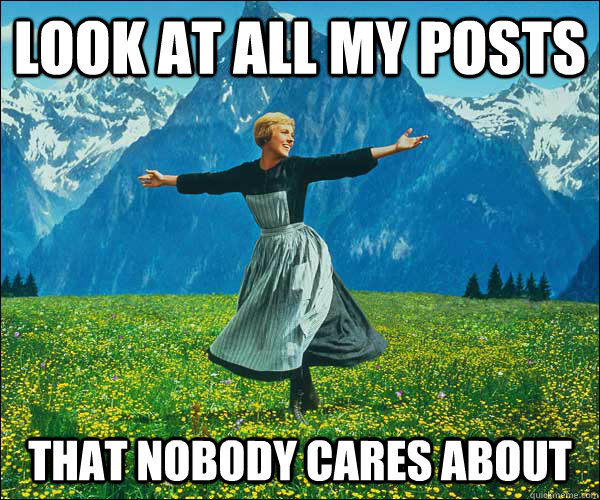 look at all my posts that nobody cares about - look at all my posts that nobody cares about  Sound of Music