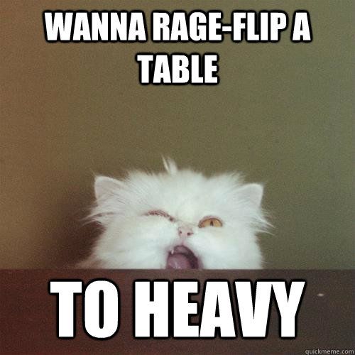 wanna rage-flip a table to heavy