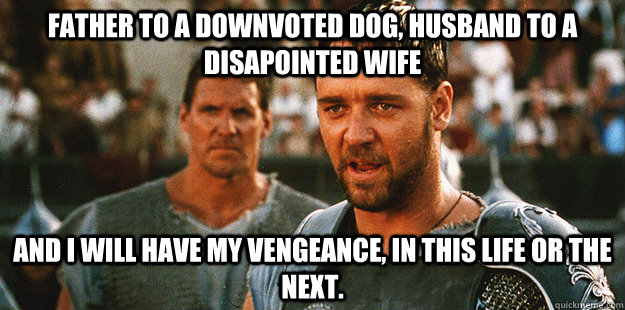 father to a downvoted dog, husband to a disapointed wife And I will have my vengeance, in this life or the next.  - father to a downvoted dog, husband to a disapointed wife And I will have my vengeance, in this life or the next.   Misc