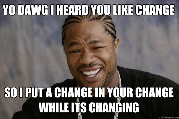 Yo dawg I heard you like change So I put a change in your change while its changing - Yo dawg I heard you like change So I put a change in your change while its changing  Xzibit meme