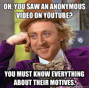 Oh, you saw an Anonymous video on youtube?  You must know everything about their motives. - Oh, you saw an Anonymous video on youtube?  You must know everything about their motives.  Condescending Wonka
