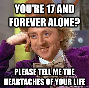 You're 17 and forever alone? Please tell me the heartaches of your life - You're 17 and forever alone? Please tell me the heartaches of your life  Condescending Wonka