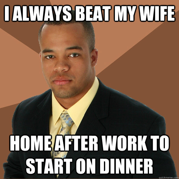 I always beat my wife home after work to start on dinner - I always beat my wife home after work to start on dinner  Successful Black Man