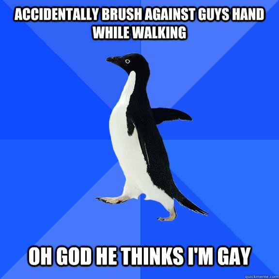 Accidentally brush against guys hand while walking    oh god he thinks I'm gay - Accidentally brush against guys hand while walking    oh god he thinks I'm gay  Socially Awkward Penguin
