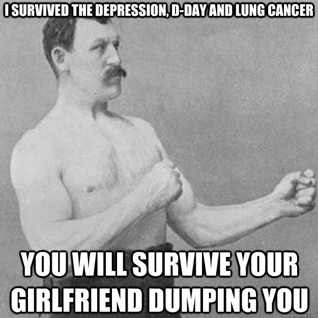 I survived the Depression, D-Day and lung cancer You will survive your girlfriend dumping you - I survived the Depression, D-Day and lung cancer You will survive your girlfriend dumping you  Misc