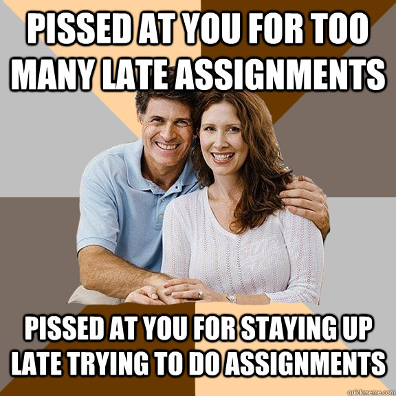 Pissed at you for too many late assignments Pissed at you for staying up late trying to do assignments - Pissed at you for too many late assignments Pissed at you for staying up late trying to do assignments  Scumbag Parents