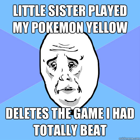 LIttle sister played my pokemon yellow deletes the game i had totally beat - LIttle sister played my pokemon yellow deletes the game i had totally beat  Okay Guy