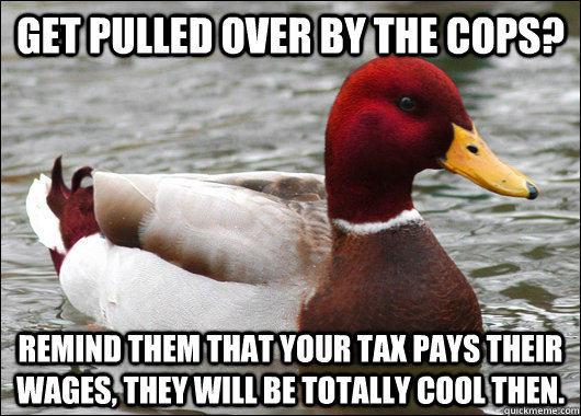 Get pulled over by the cops? Remind them that your tax pays their wages, they will be totally cool then.  - Get pulled over by the cops? Remind them that your tax pays their wages, they will be totally cool then.   Malicious Advice Mallard