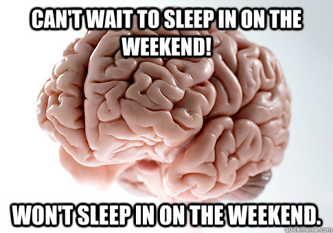 CAN'T WAIT TO SLEEP IN ON THE WEEKEND! WON'T SLEEP IN ON THE WEEKEND. - CAN'T WAIT TO SLEEP IN ON THE WEEKEND! WON'T SLEEP IN ON THE WEEKEND.  Scumbag Brain