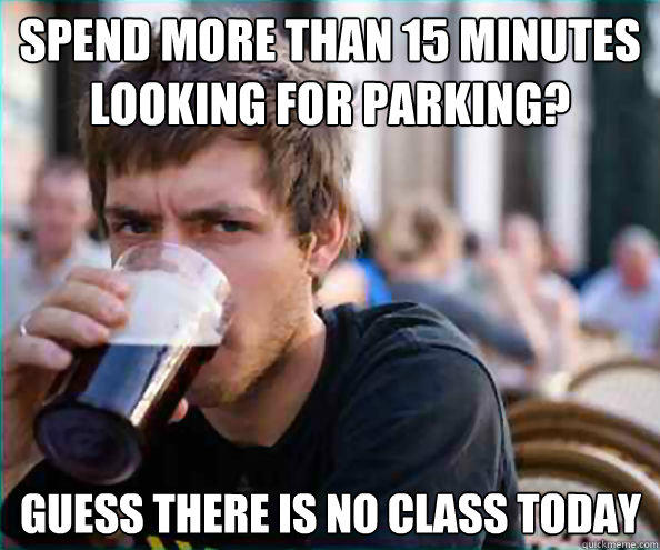 Spend more than 15 minutes looking for parking? Guess there is no class today - Spend more than 15 minutes looking for parking? Guess there is no class today  Lazy College Senior